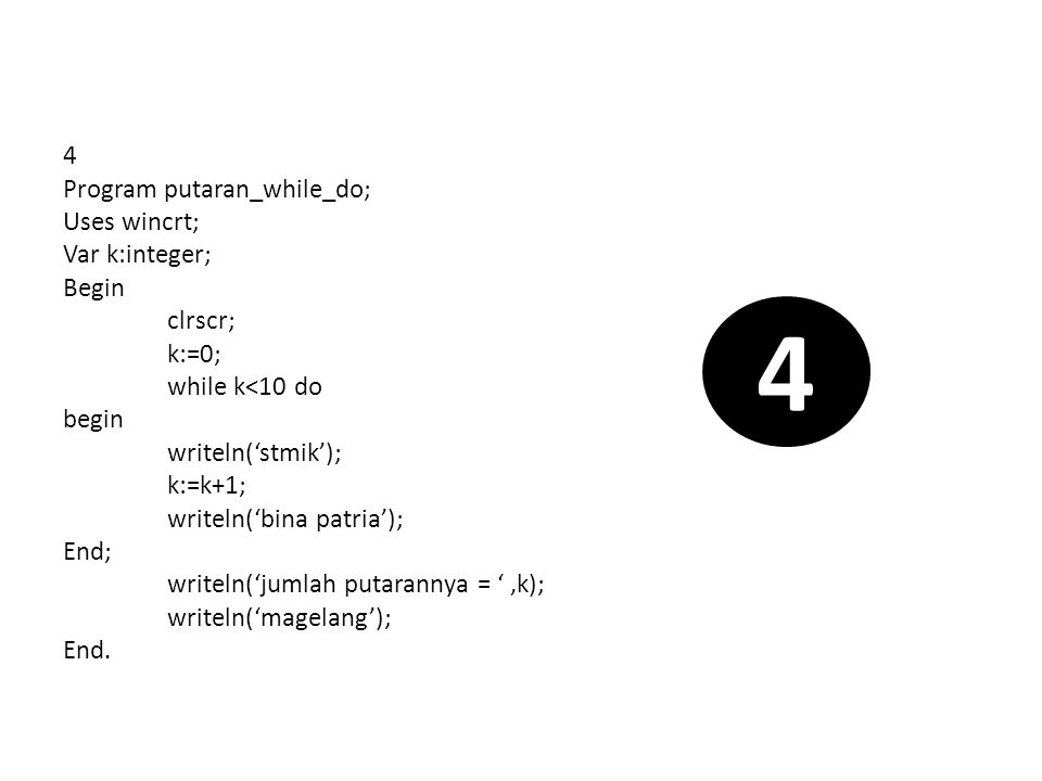 While-do dengan kondisi boolean Program putaran_while_do_boolean; Uses wincrt; Var k:integer; Benar : boolean; Begin clrscr; benar:=true; k:=0; while benar do begin writeln('stmik'); k:=k+1; benar:=(k>10); writeln('bina patria'); End; writeln('magelang'); End.