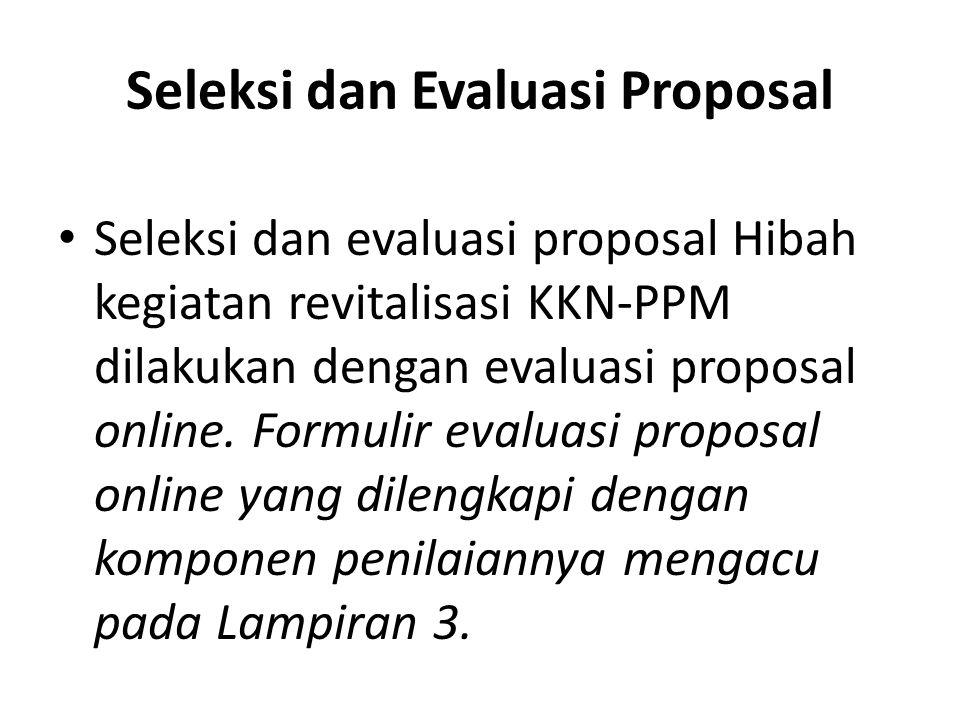 Seleksi dan Evaluasi Proposal Seleksi dan evaluasi proposal Hibah kegiatan revitalisasi KKN-PPM dilakukan dengan evaluasi proposal online. Formulir ev