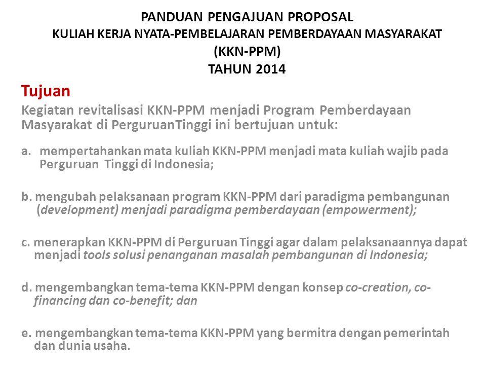 PANDUAN PENGAJUAN PROPOSAL KULIAH KERJA NYATA-PEMBELAJARAN PEMBERDAYAAN MASYARAKAT (KKN-PPM) TAHUN 2014 Tujuan Kegiatan revitalisasi KKN-PPM menjadi Program Pemberdayaan Masyarakat di PerguruanTinggi ini bertujuan untuk: a.mempertahankan mata kuliah KKN-PPM menjadi mata kuliah wajib pada Perguruan Tinggi di Indonesia; b.
