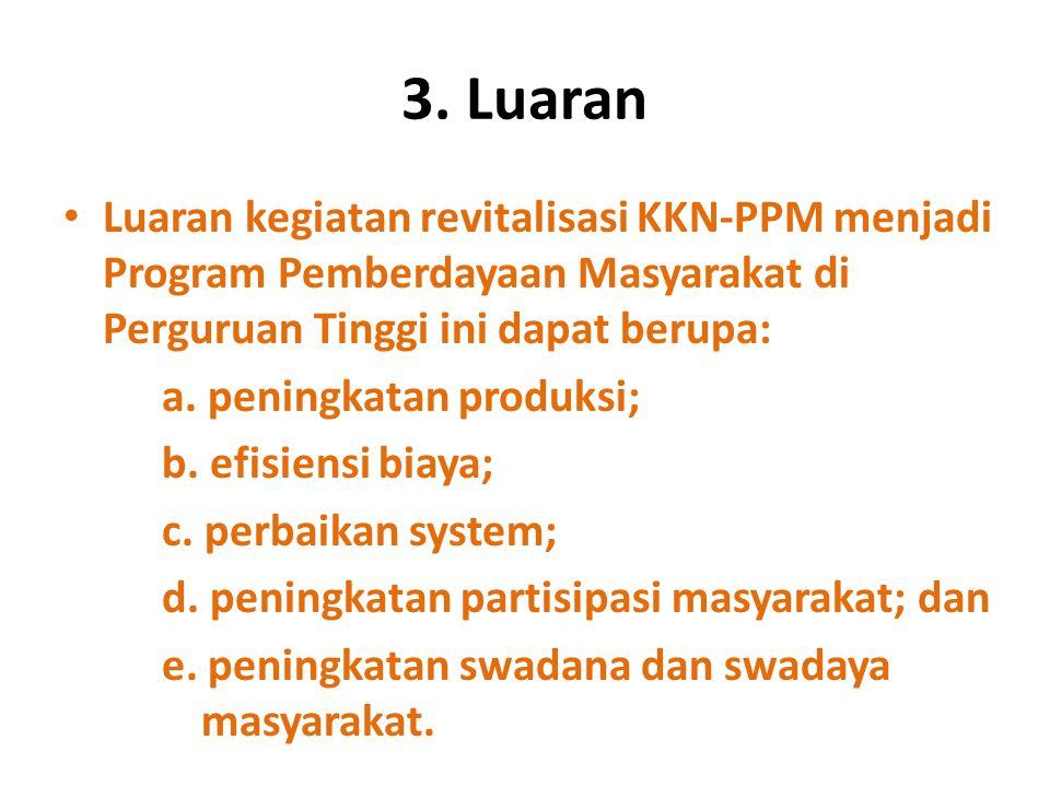 3. Luaran Luaran kegiatan revitalisasi KKN-PPM menjadi Program Pemberdayaan Masyarakat di Perguruan Tinggi ini dapat berupa: a. peningkatan produksi;