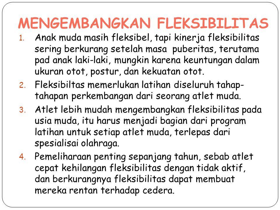 MENGEMBANGKAN FLEKSIBILITAS 1. Anak muda masih fleksibel, tapi kinerja fleksibilitas sering berkurang setelah masa puberitas, terutama pad anak laki-l