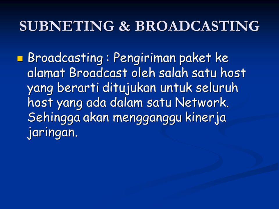 SUBNETING & BROADCASTING Broadcasting : Pengiriman paket ke alamat Broadcast oleh salah satu host yang berarti ditujukan untuk seluruh host yang ada dalam satu Network.