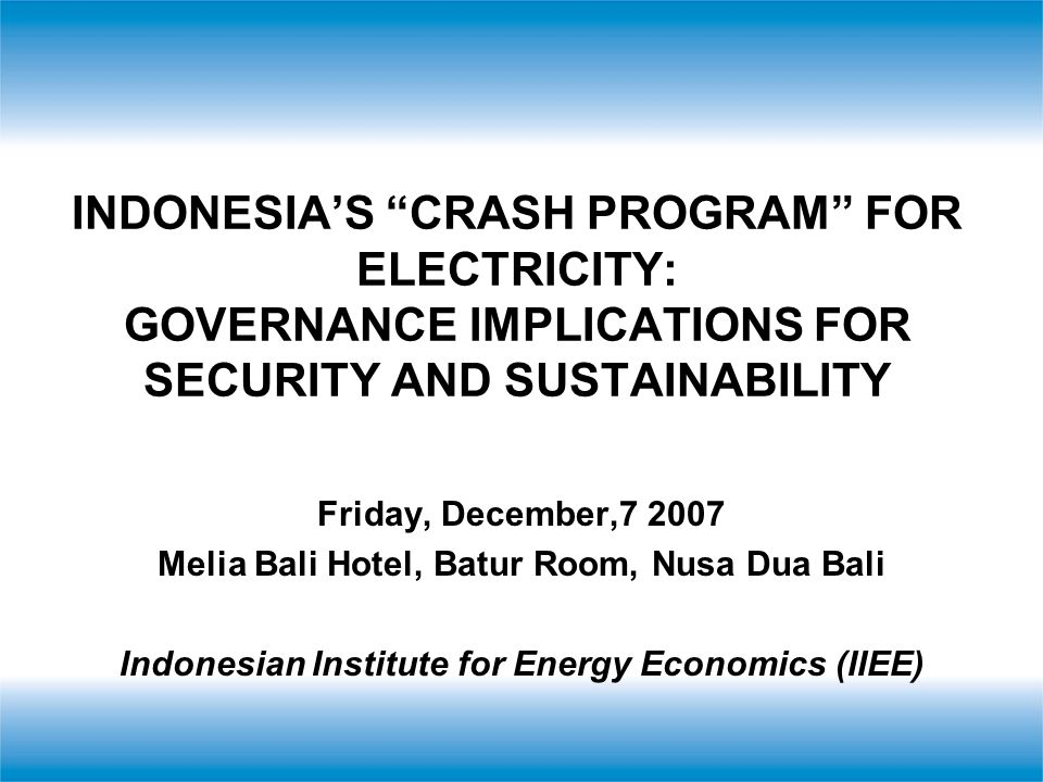 INDONESIA'S CRASH PROGRAM FOR ELECTRICITY: GOVERNANCE IMPLICATIONS FOR SECURITY AND SUSTAINABILITY Friday, December,7 2007 Melia Bali Hotel, Batur Room, Nusa Dua Bali Indonesian Institute for Energy Economics (IIEE)