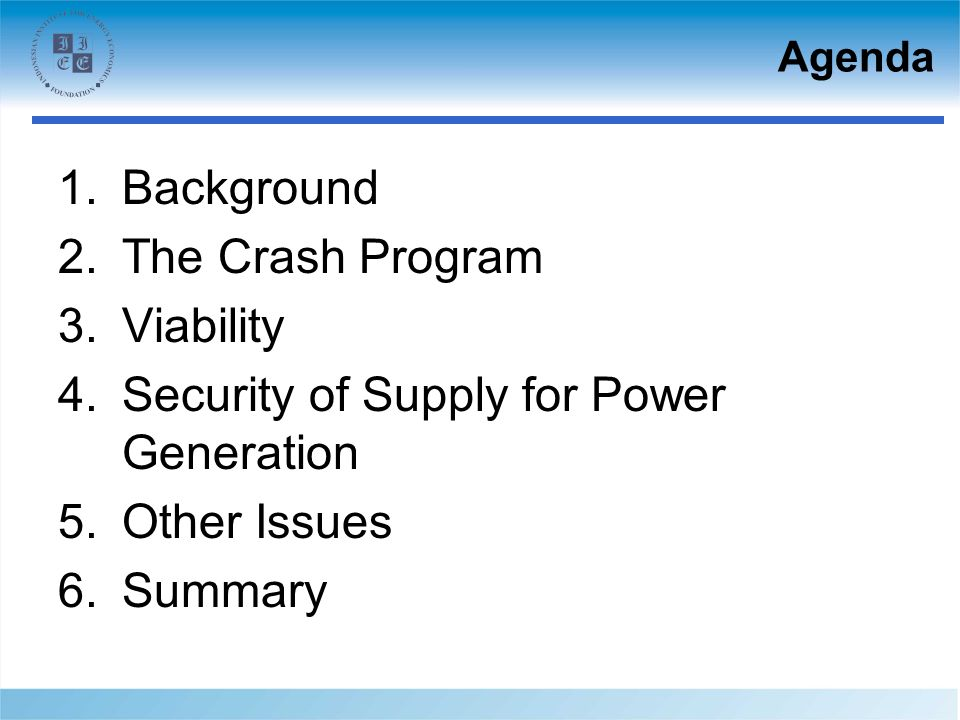 Agenda 1.Background 2.The Crash Program 3.Viability 4.Security of Supply for Power Generation 5.Other Issues 6.Summary