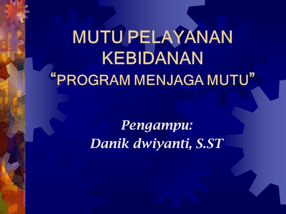 "MUTU PELAYANAN KEBIDANAN "" PROGRAM MENJAGA MUTU "" Pengampu: Danik dwiyanti, S.ST"