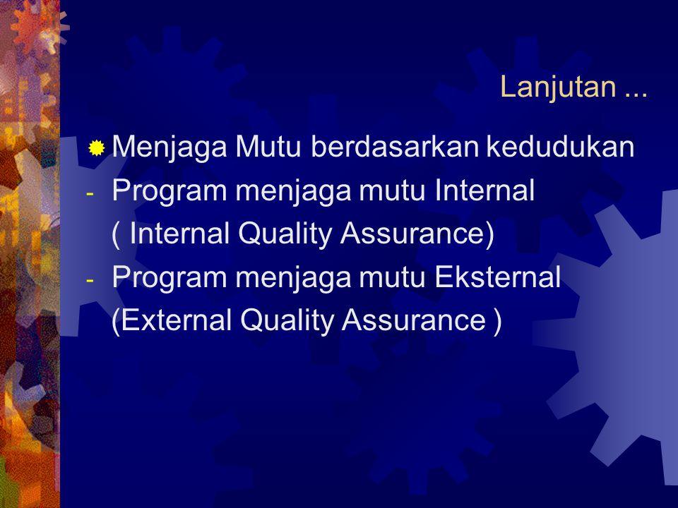 Lanjutan...  Menjaga Mutu berdasarkan kedudukan - Program menjaga mutu Internal ( Internal Quality Assurance) - Program menjaga mutu Eksternal (Exter
