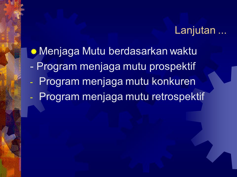 Lanjutan...  Menjaga Mutu berdasarkan waktu - Program menjaga mutu prospektif - Program menjaga mutu konkuren - Program menjaga mutu retrospektif