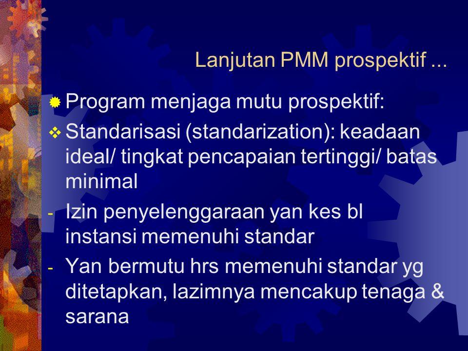 Lanjutan PMM prospektif...  Program menjaga mutu prospektif:  Standarisasi (standarization): keadaan ideal/ tingkat pencapaian tertinggi/ batas mini