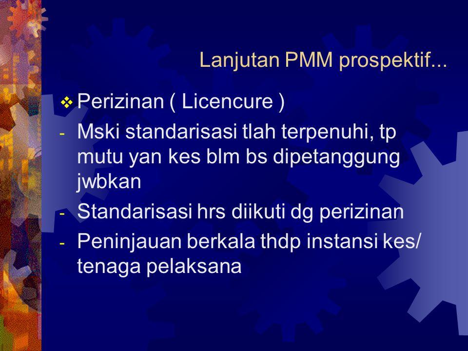 Lanjutan PMM prospektif...  Perizinan ( Licencure ) - Mski standarisasi tlah terpenuhi, tp mutu yan kes blm bs dipetanggung jwbkan - Standarisasi hrs
