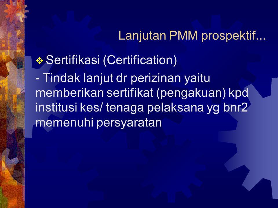 Lanjutan PMM prospektif...  Sertifikasi (Certification) - Tindak lanjut dr perizinan yaitu memberikan sertifikat (pengakuan) kpd institusi kes/ tenag