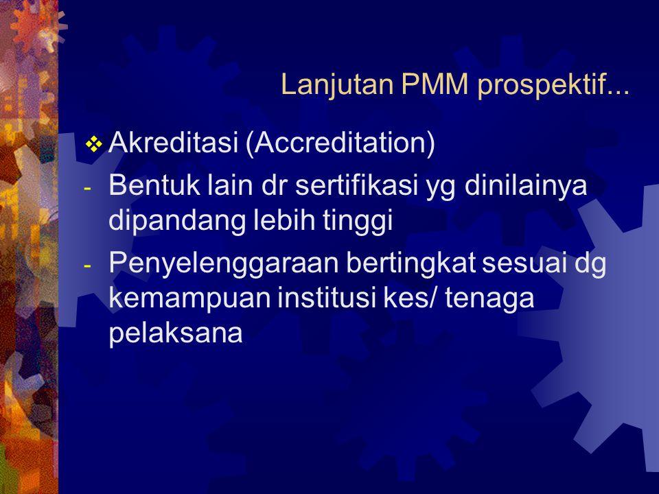 Lanjutan PMM prospektif...  Akreditasi (Accreditation) - Bentuk lain dr sertifikasi yg dinilainya dipandang lebih tinggi - Penyelenggaraan bertingkat