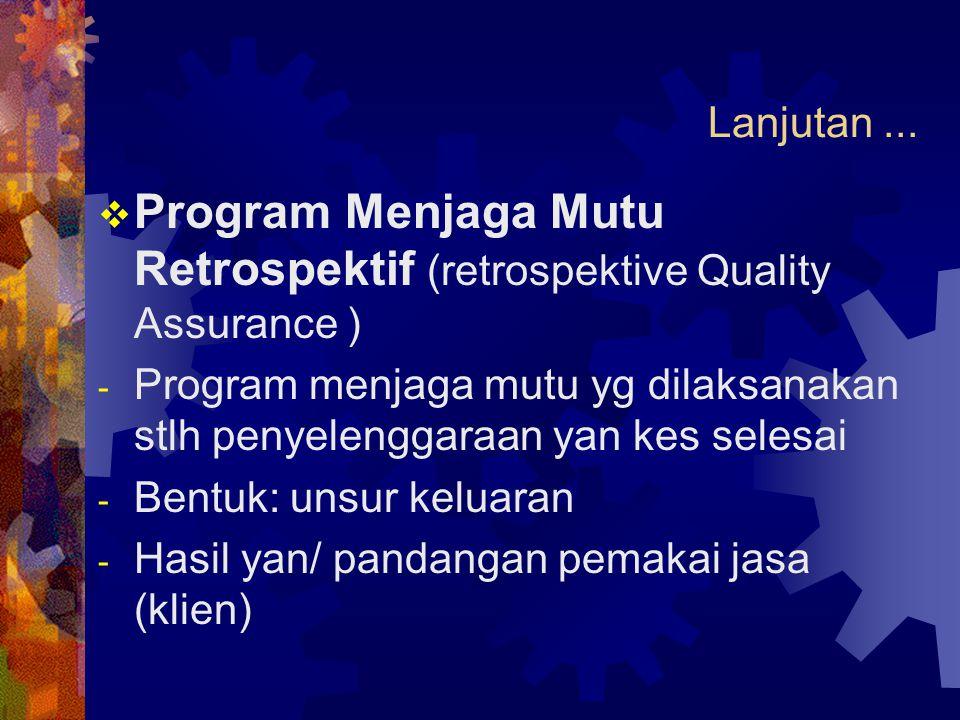 Lanjutan...  Program Menjaga Mutu Retrospektif (retrospektive Quality Assurance ) - Program menjaga mutu yg dilaksanakan stlh penyelenggaraan yan kes