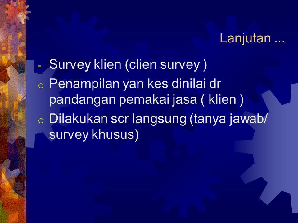 Lanjutan... - Survey klien (clien survey ) o Penampilan yan kes dinilai dr pandangan pemakai jasa ( klien ) o Dilakukan scr langsung (tanya jawab/ sur