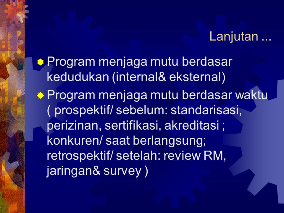 Lanjutan...  Program menjaga mutu berdasar kedudukan (internal& eksternal)  Program menjaga mutu berdasar waktu ( prospektif/ sebelum: standarisasi,