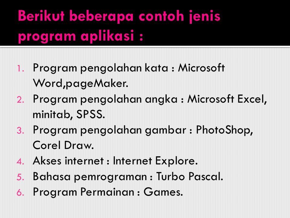 1. Program pengolahan kata : Microsoft Word,pageMaker. 2. Program pengolahan angka : Microsoft Excel, minitab, SPSS. 3. Program pengolahan gambar : Ph