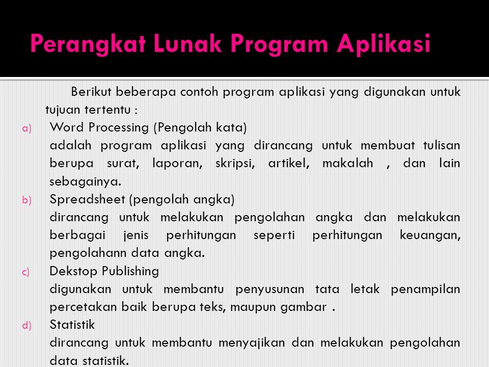Berikut beberapa contoh program aplikasi yang digunakan untuk tujuan tertentu : a) Word Processing (Pengolah kata) adalah program aplikasi yang dirancang untuk membuat tulisan berupa surat, laporan, skripsi, artikel, makalah, dan lain sebagainya.