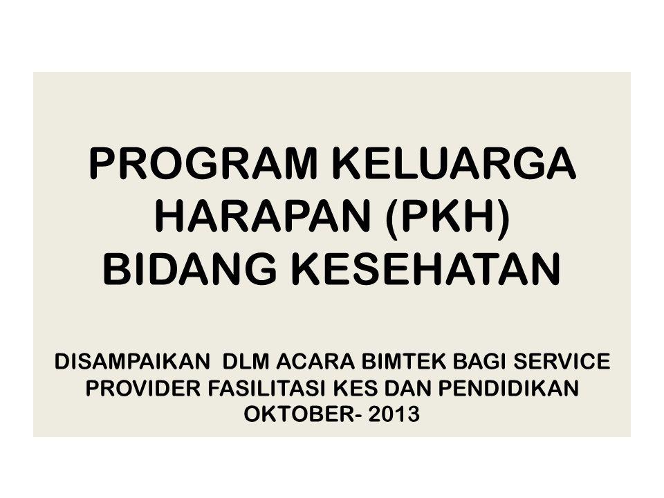 PROGRAM KELUARGA HARAPAN (PKH) BIDANG KESEHATAN DISAMPAIKAN DLM ACARA BIMTEK BAGI SERVICE PROVIDER FASILITASI KES DAN PENDIDIKAN OKTOBER- 2013