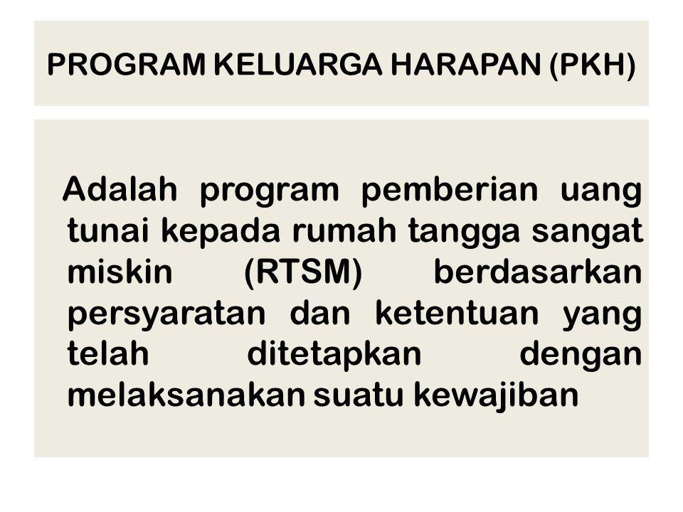 PROGRAM KELUARGA HARAPAN (PKH) Adalah program pemberian uang tunai kepada rumah tangga sangat miskin (RTSM) berdasarkan persyaratan dan ketentuan yang