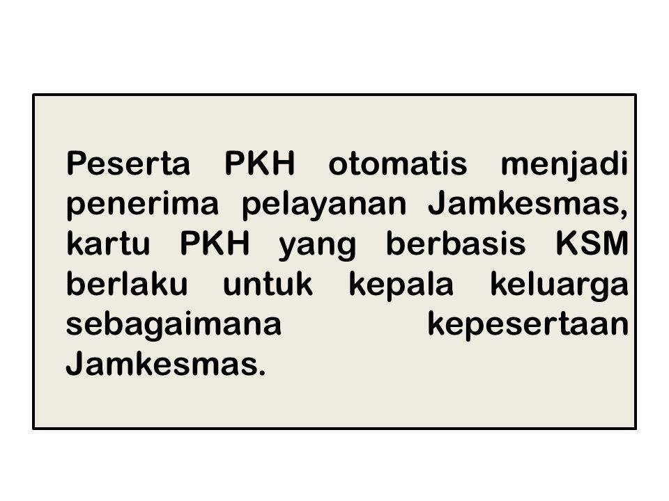 Peserta PKH otomatis menjadi penerima pelayanan Jamkesmas, kartu PKH yang berbasis KSM berlaku untuk kepala keluarga sebagaimana kepesertaan Jamkesmas