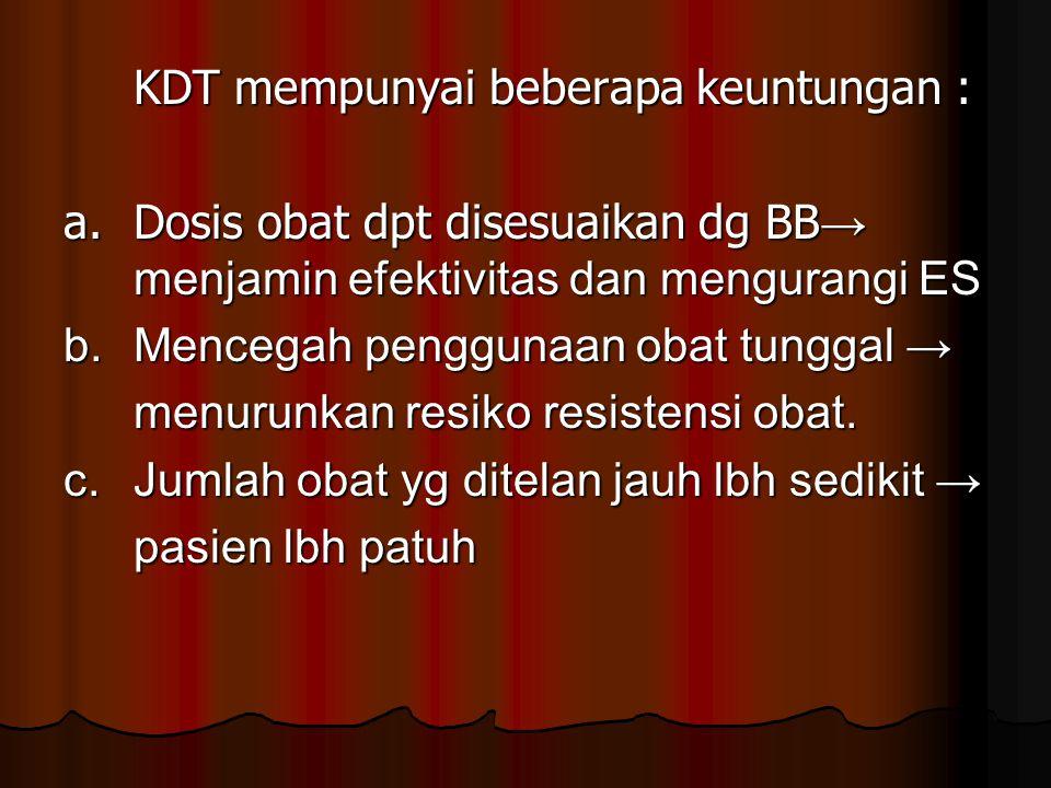 KDT mempunyai beberapa keuntungan : a.Dosis obat dpt disesuaikan dg BB → menjamin efektivitas dan mengurangi ES b.Mencegah penggunaan obat tunggal → m
