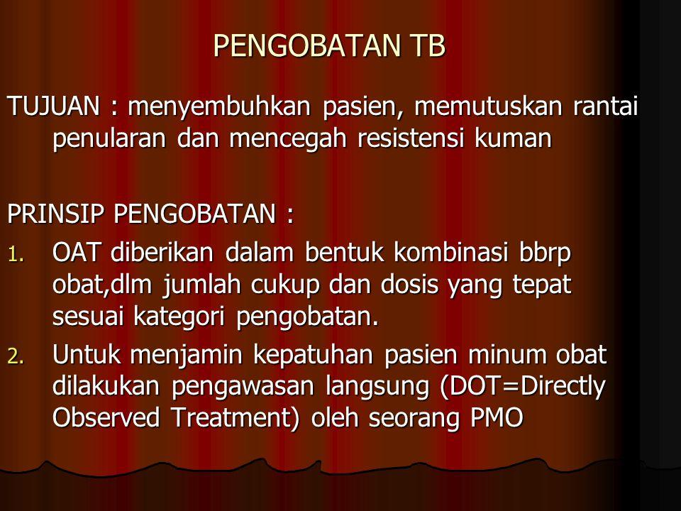 PENGOBATAN TB TUJUAN : menyembuhkan pasien, memutuskan rantai penularan dan mencegah resistensi kuman PRINSIP PENGOBATAN : 1. OAT diberikan dalam bent