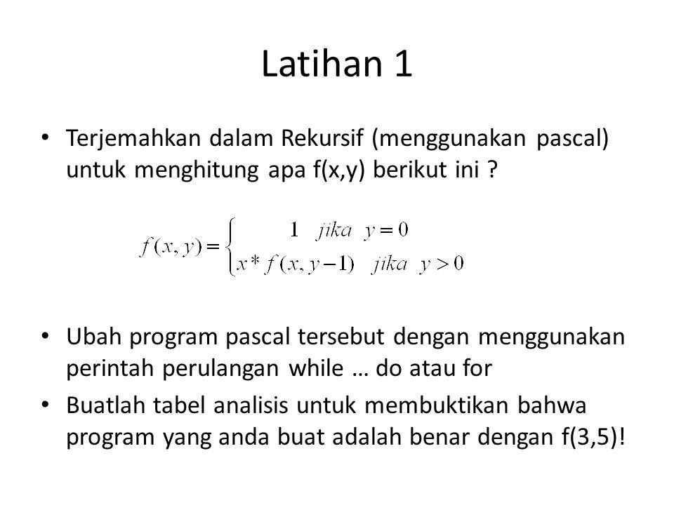 Latihan 1 Terjemahkan dalam Rekursif (menggunakan pascal) untuk menghitung apa f(x,y) berikut ini ? Ubah program pascal tersebut dengan menggunakan pe