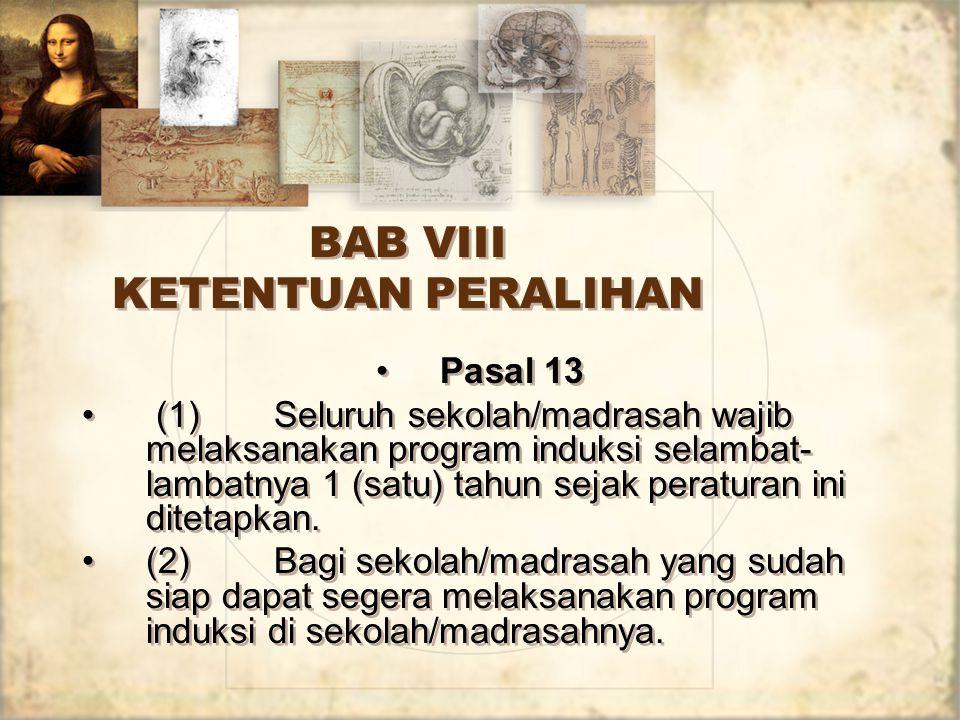 BAB VIII KETENTUAN PERALIHAN Pasal 13 (1)Seluruh sekolah/madrasah wajib melaksanakan program induksi selambat- lambatnya 1 (satu) tahun sejak peratura