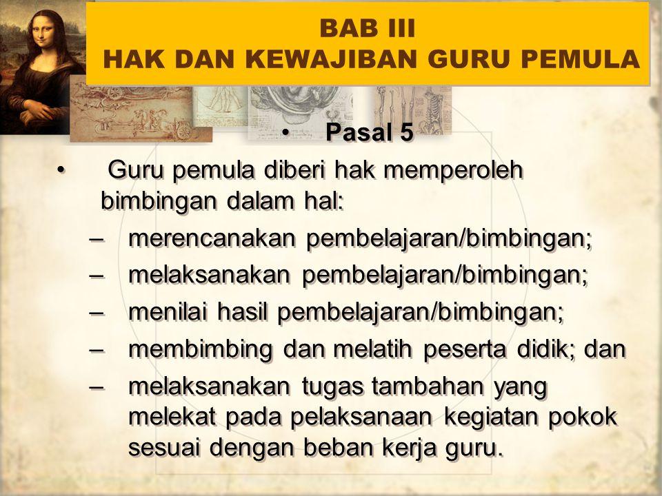 BAB III HAK DAN KEWAJIBAN GURU PEMULA Pasal 5 Guru pemula diberi hak memperoleh bimbingan dalam hal: –merencanakan pembelajaran/bimbingan; –melaksanak