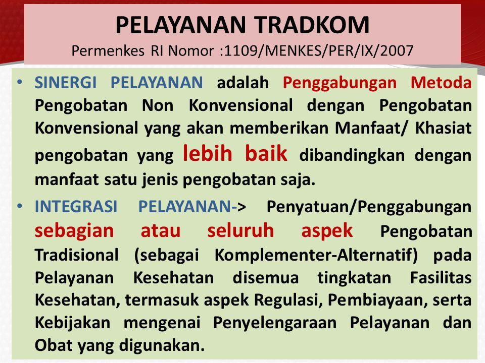 RUANG LINGKUP TRADKOM Permenkes RI Nomor :1109/MENKES/PER/IX/2007 INTERVENSI TUBUH DAN PIKIRAN (MIND AND BODY INTERVENTIONS) SISTEM PELAYANAN PENGOBATAN ALTERNATIF (ALTERNATIVE SYSTEMS OF MEDICAL PRACTICE) CARA PENYEMBUHAN MANUAL (MANUAL HEALING METHODS) PENGOBATAN FARMAKOLOGI DAN BIOLOGI (PHARMACOLOGIC AND BIOLOGIC TREATMENTS) DIET NUTRISI UNTUK PENCEGAHAN DAN PENGOBATAN (DIET AND NUTRITION THE PREVENTION AND TREATMENT OF DEASEASE) CARA LAIN DALAM DIAGNOSA DAN PENGOBATAN (UNCLASSIFIED DIAGNOSTIC AND TREATMENT METHDS)