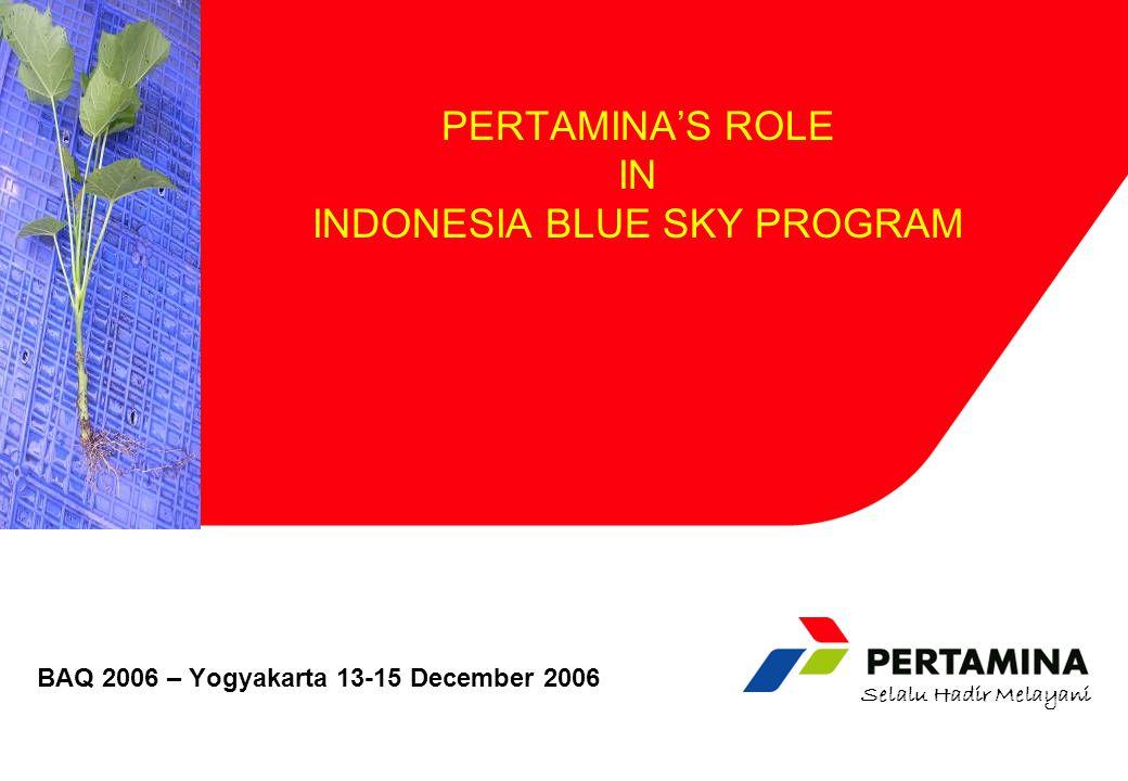 Selalu Hadir Melayani BAQ 2006 – Yogyakarta 13-15 December 2006 PERTAMINA'S ROLE IN INDONESIA BLUE SKY PROGRAM
