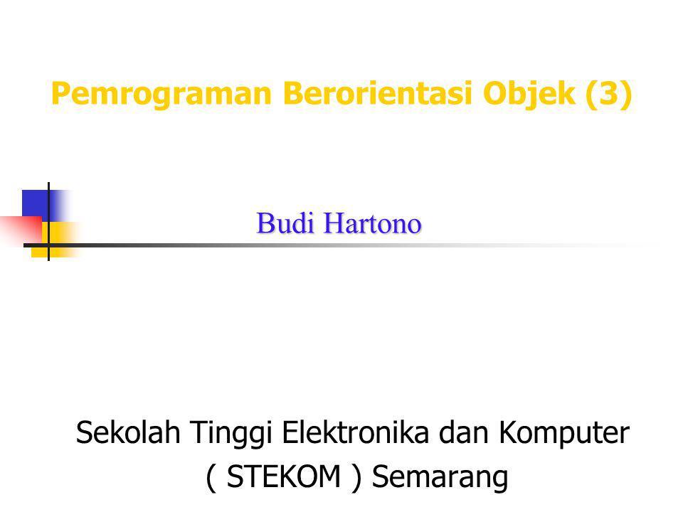 Pemrograman Berorientasi Objek (3) Sekolah Tinggi Elektronika dan Komputer ( STEKOM ) Semarang Budi Hartono