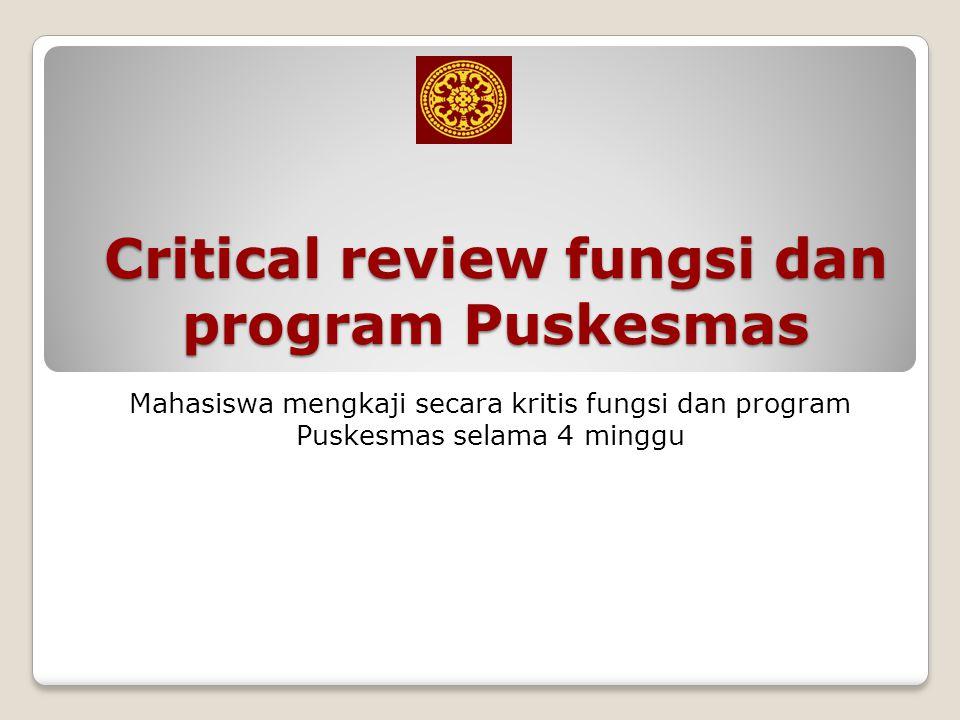 Critical review fungsi dan program Puskesmas Mahasiswa mengkaji secara kritis fungsi dan program Puskesmas selama 4 minggu