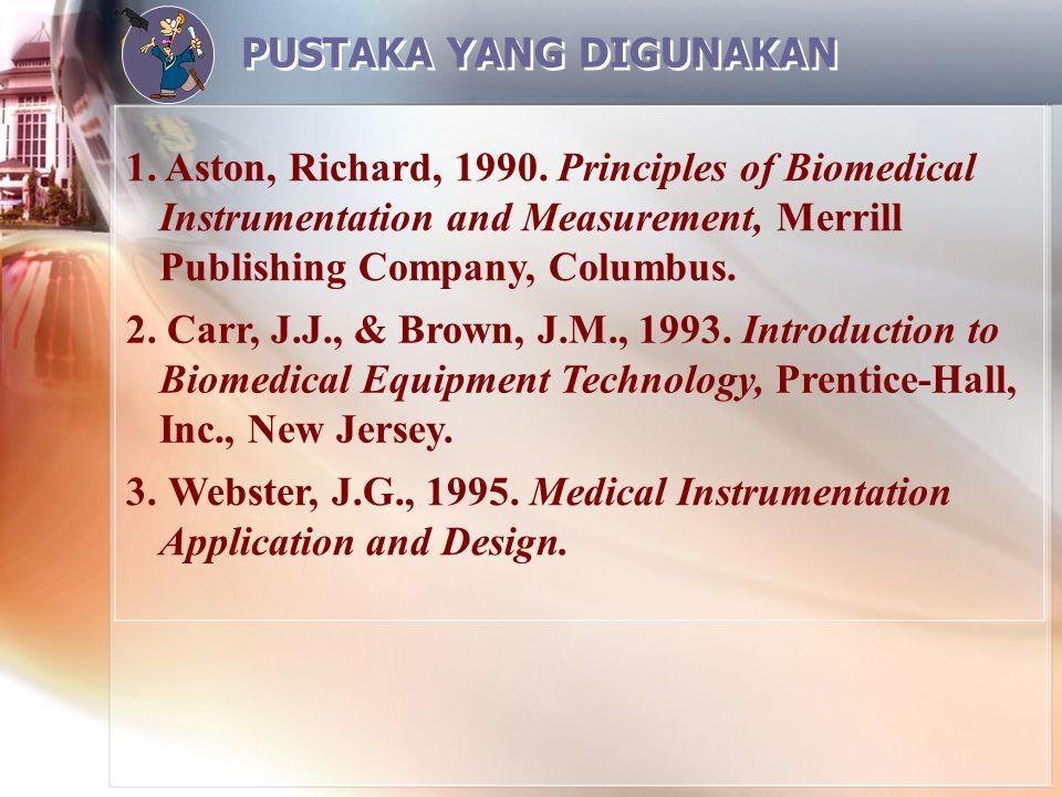 PUSTAKA YANG DIGUNAKAN 1. Aston, Richard, 1990. Principles of Biomedical Instrumentation and Measurement, Merrill Publishing Company, Columbus. 2. Car