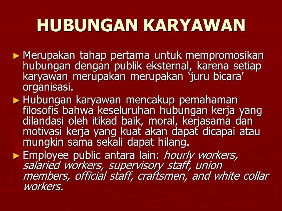 HUBUNGAN KARYAWAN ► Merupakan tahap pertama untuk mempromosikan hubungan dengan publik eksternal, karena setiap karyawan merupakan merupakan 'juru bic