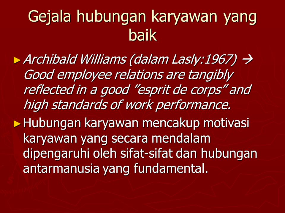 Gejala hubungan karyawan yang baik ► Archibald Williams (dalam Lasly:1967)  Good employee relations are tangibly reflected in a good esprit de corps and high standards of work performance.