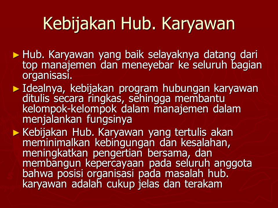 Kebijakan Hub. Karyawan ► Hub. Karyawan yang baik selayaknya datang dari top manajemen dan meneyebar ke seluruh bagian organisasi. ► Idealnya, kebijak