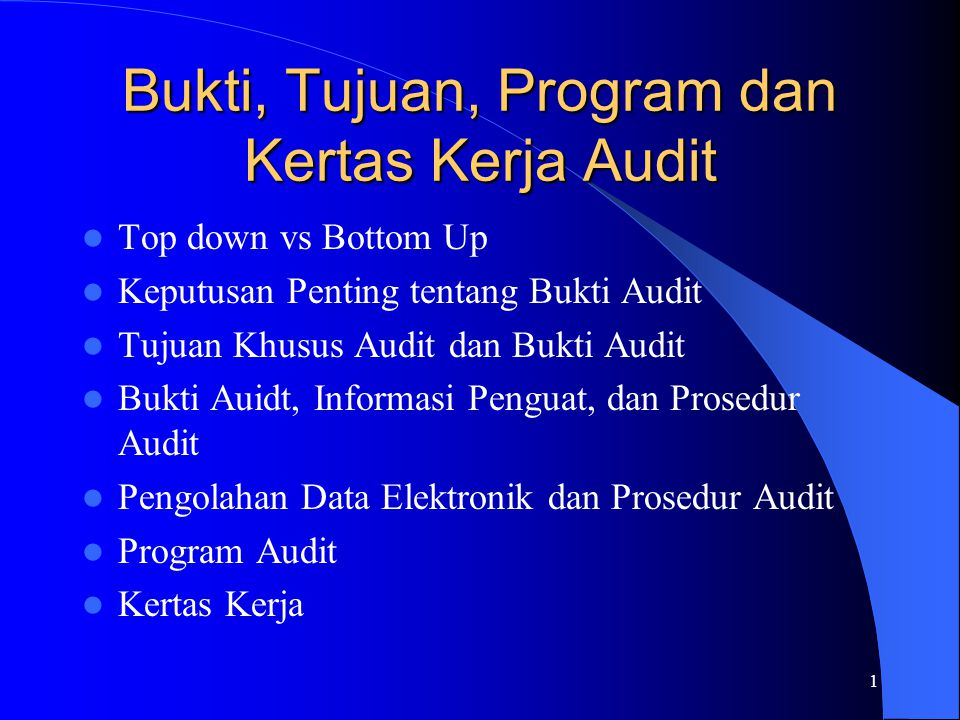 1 Bukti, Tujuan, Program dan Kertas Kerja Audit Top down vs Bottom Up Keputusan Penting tentang Bukti Audit Tujuan Khusus Audit dan Bukti Audit Bukti Auidt, Informasi Penguat, dan Prosedur Audit Pengolahan Data Elektronik dan Prosedur Audit Program Audit Kertas Kerja