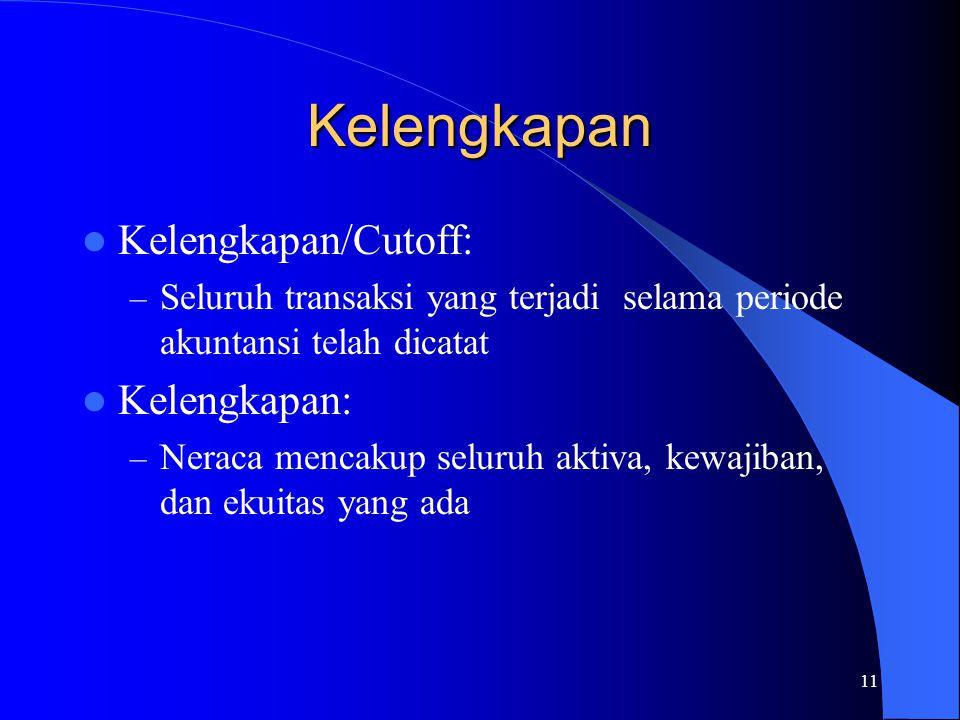 11 Kelengkapan Kelengkapan/Cutoff: – Seluruh transaksi yang terjadi selama periode akuntansi telah dicatat Kelengkapan: – Neraca mencakup seluruh akti
