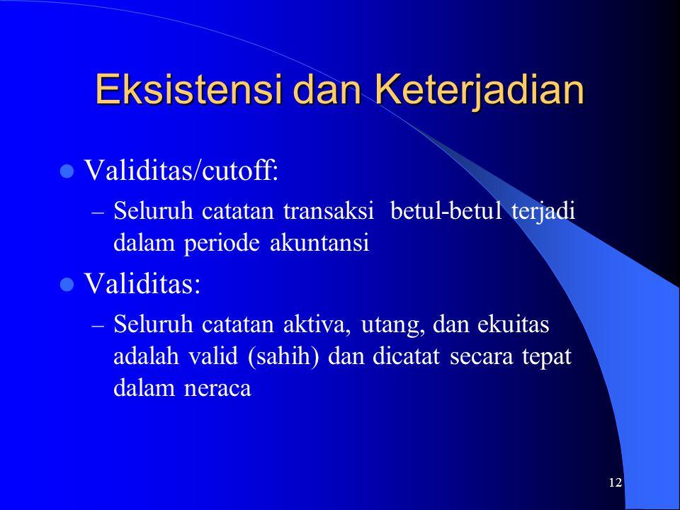 12 Eksistensi dan Keterjadian Validitas/cutoff: – Seluruh catatan transaksi betul-betul terjadi dalam periode akuntansi Validitas: – Seluruh catatan a