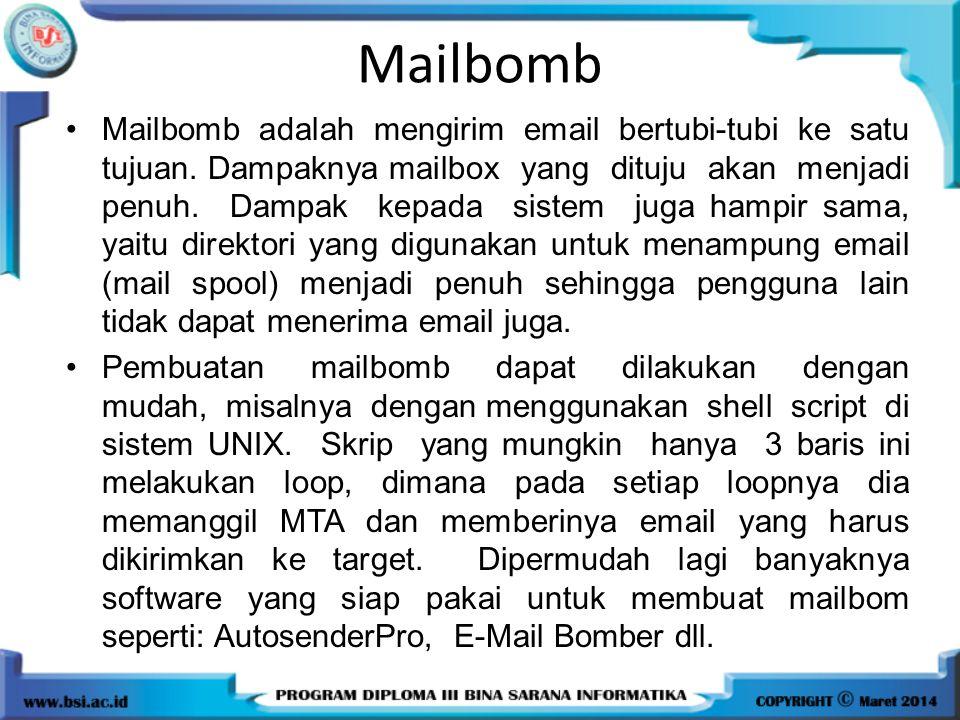 Mailbomb Mailbomb adalah mengirim email bertubi-tubi ke satu tujuan. Dampaknya mailbox yang dituju akan menjadi penuh. Dampak kepada sistem juga hampi