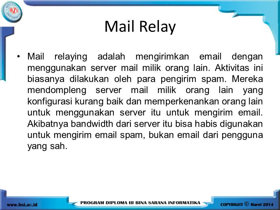Mail Relay Mail relaying adalah mengirimkan email dengan menggunakan server mail milik orang lain. Aktivitas ini biasanya dilakukan oleh para pengirim
