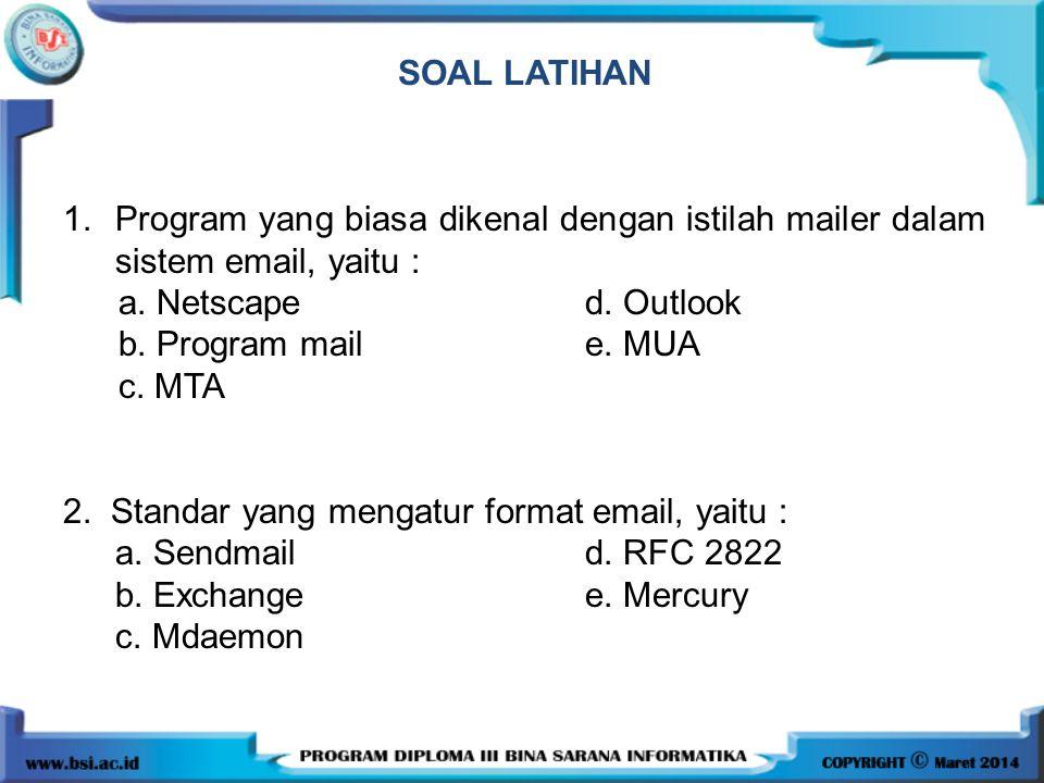 SOAL LATIHAN 1.Program yang biasa dikenal dengan istilah mailer dalam sistem email, yaitu : a. Netscape d. Outlook b. Program mail e. MUA c. MTA 2. St