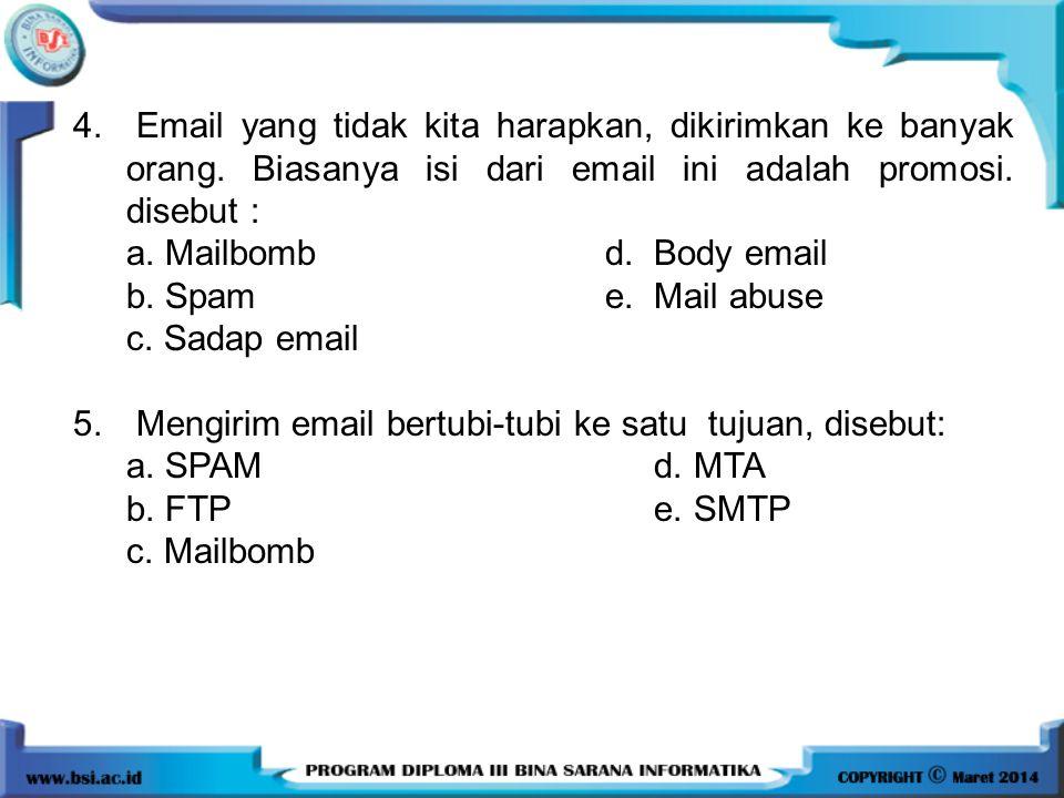 4. Email yang tidak kita harapkan, dikirimkan ke banyak orang. Biasanya isi dari email ini adalah promosi. disebut : a. Mailbomb d. Body email b. Spam