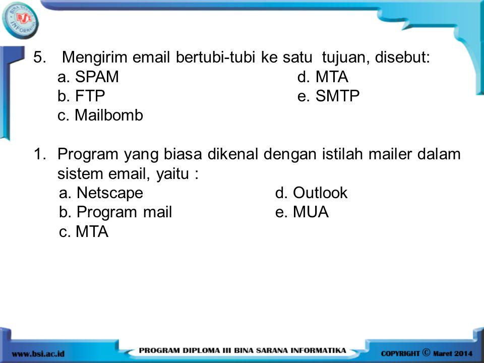 5. Mengirim email bertubi-tubi ke satu tujuan, disebut: a. SPAM d. MTA b. FTP e. SMTP c. Mailbomb 1.Program yang biasa dikenal dengan istilah mailer d