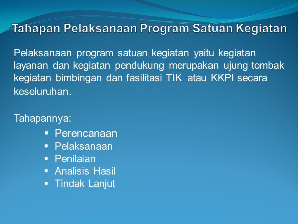 Pelaksanaan program satuan kegiatan yaitu kegiatan layanan dan kegiatan pendukung merupakan ujung tombak kegiatan bimbingan dan fasilitasi TIK atau KK
