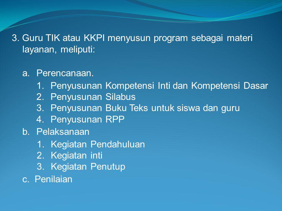3. Guru TIK atau KKPI menyusun program sebagai materi layanan, meliputi: a.Perencanaan. 1.Penyusunan Kompetensi Inti dan Kompetensi Dasar 2.Penyusunan