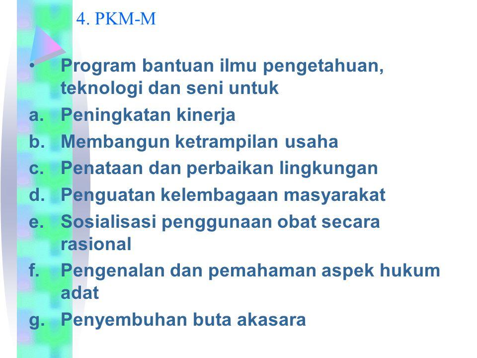 4. PKM-M Program bantuan ilmu pengetahuan, teknologi dan seni untuk a.Peningkatan kinerja b.Membangun ketrampilan usaha c.Penataan dan perbaikan lingk
