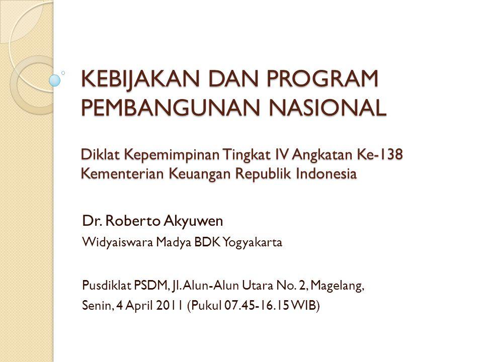 KEBIJAKAN DAN PROGRAM PEMBANGUNAN NASIONAL Diklat Kepemimpinan Tingkat IV Angkatan Ke-138 Kementerian Keuangan Republik Indonesia Dr. Roberto Akyuwen