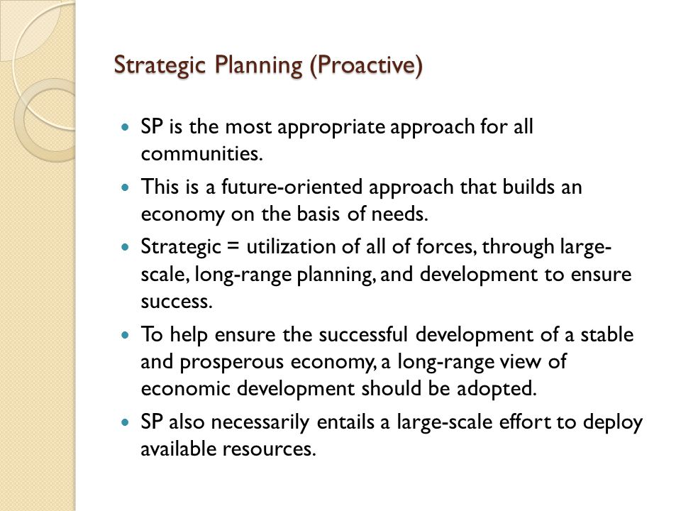 Strategic Planning (Proactive) SP is the most appropriate approach for all communities. This is a future-oriented approach that builds an economy on t