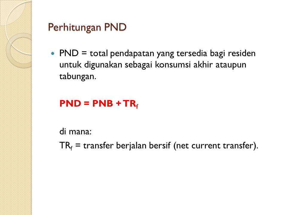Perhitungan PND PND = total pendapatan yang tersedia bagi residen untuk digunakan sebagai konsumsi akhir ataupun tabungan. PND = PNB + TR f di mana: T
